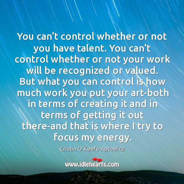 You can't control whether or not you have talent. You can't control Image