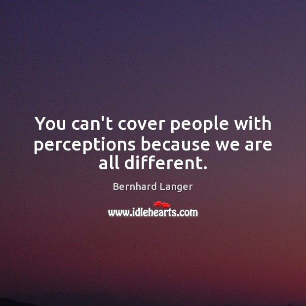 You can't cover people with perceptions because we are all different. Image