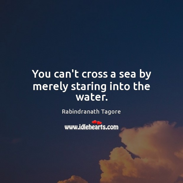 You can't cross a sea by merely staring into the water. Sea Quotes Image