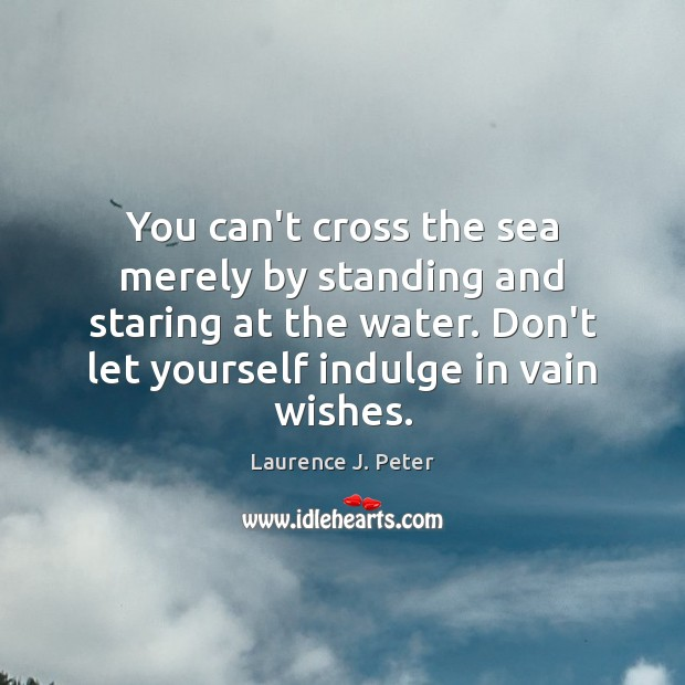 You can't cross the sea merely by standing and staring at the Laurence J. Peter Picture Quote