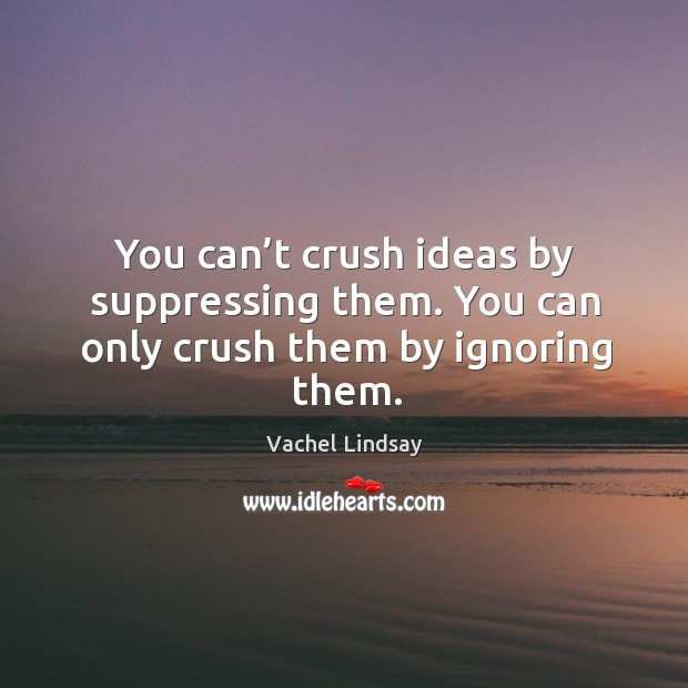 You can't crush ideas by suppressing them. You can only crush them by ignoring them. Image
