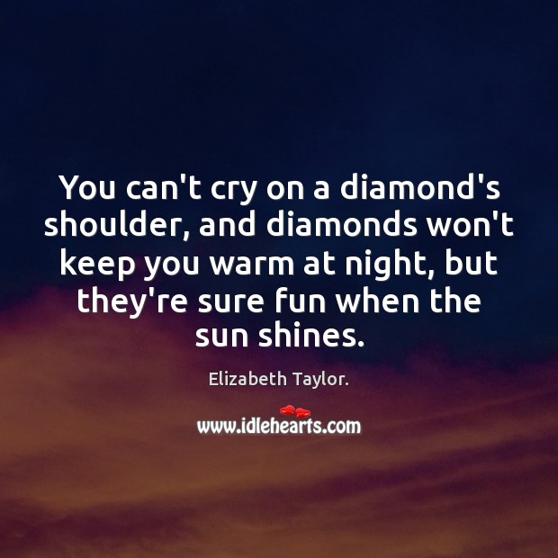 You can't cry on a diamond's shoulder, and diamonds won't keep you Elizabeth Taylor. Picture Quote