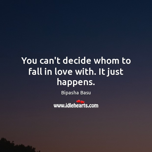 You can't decide whom to fall in love with. It just happens. Bipasha Basu Picture Quote