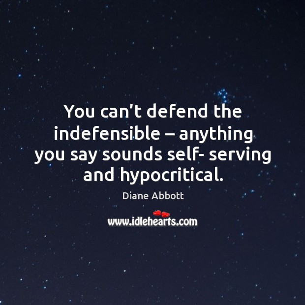 You can't defend the indefensible – anything you say sounds self- serving and hypocritical. Diane Abbott Picture Quote