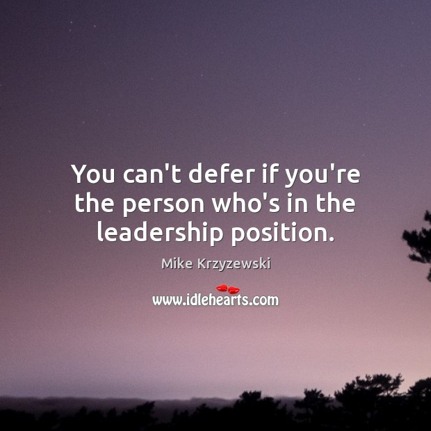 You can't defer if you're the person who's in the leadership position. Mike Krzyzewski Picture Quote