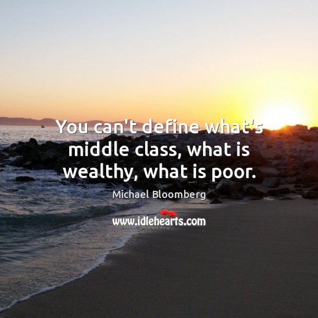 You can't define what's middle class, what is wealthy, what is poor. Michael Bloomberg Picture Quote