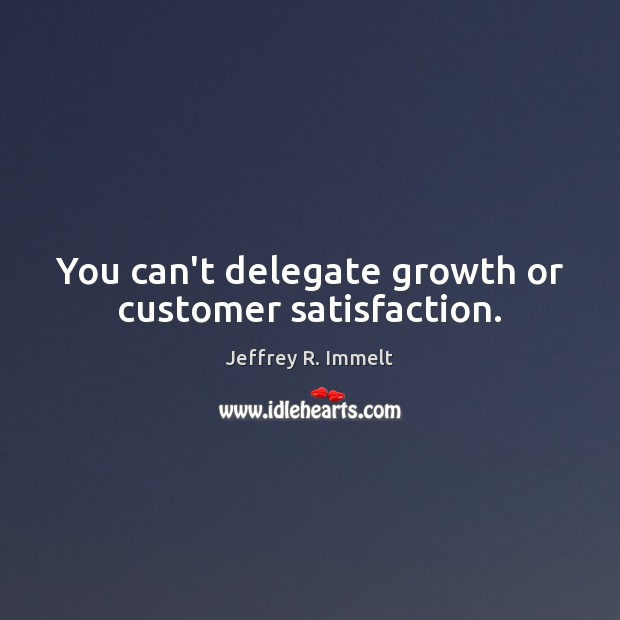 You can't delegate growth or customer satisfaction. Image