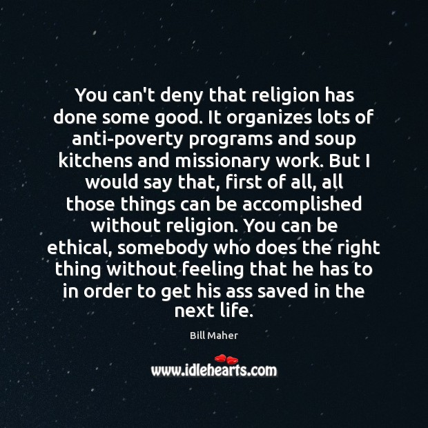 You can't deny that religion has done some good. It organizes lots Bill Maher Picture Quote