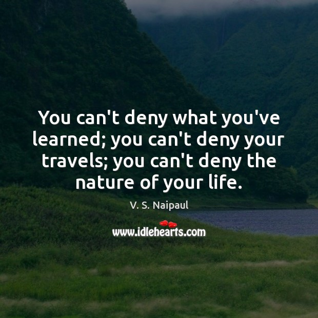 You can't deny what you've learned; you can't deny your travels; you Image
