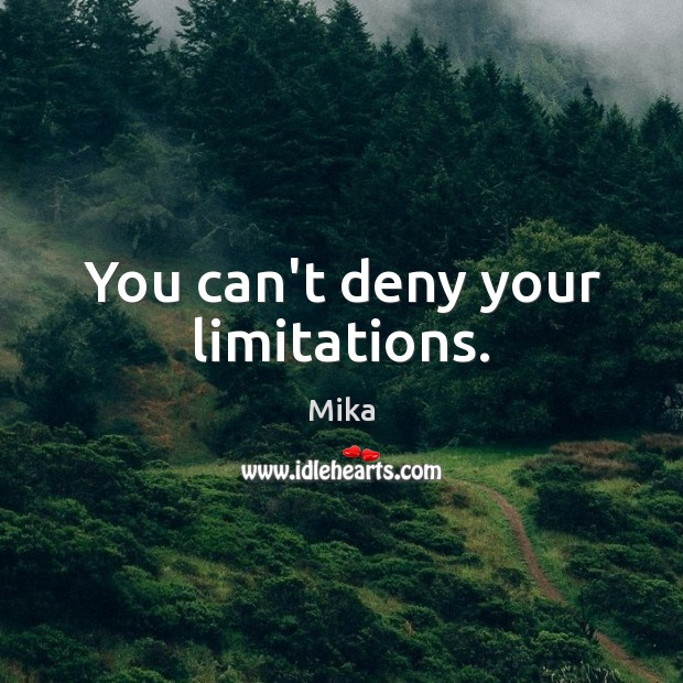 You can't deny your limitations. Image