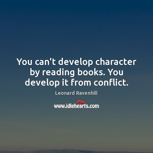 You can't develop character by reading books. You develop it from conflict. Leonard Ravenhill Picture Quote