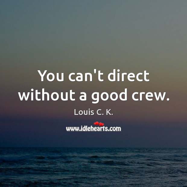 You can't direct without a good crew. Louis C. K. Picture Quote
