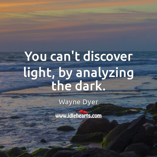 You can't discover light, by analyzing the dark. Image