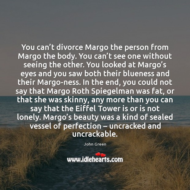 You can't divorce Margo the person from Margo the body. You Divorce Quotes Image