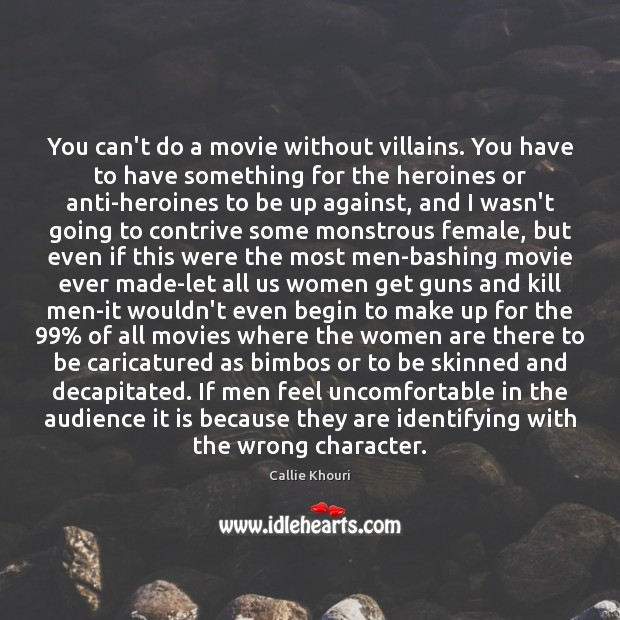 You can't do a movie without villains. You have to have something Callie Khouri Picture Quote