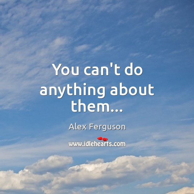 You can't do anything about them… Alex Ferguson Picture Quote