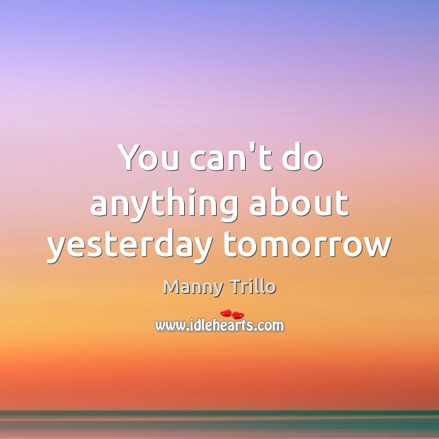You can't do anything about yesterday tomorrow Image