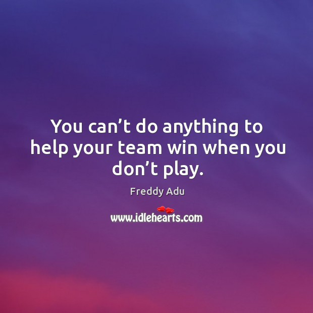 You can't do anything to help your team win when you don't play. Freddy Adu Picture Quote