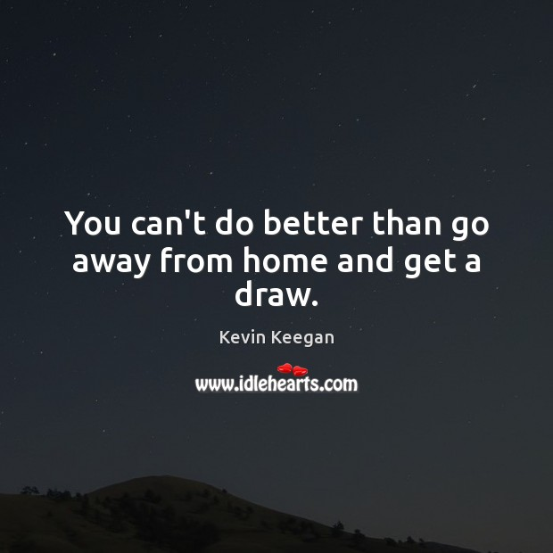 You can't do better than go away from home and get a draw. Kevin Keegan Picture Quote