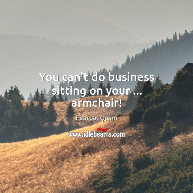 Image, You can't do business sitting on your … armchair!