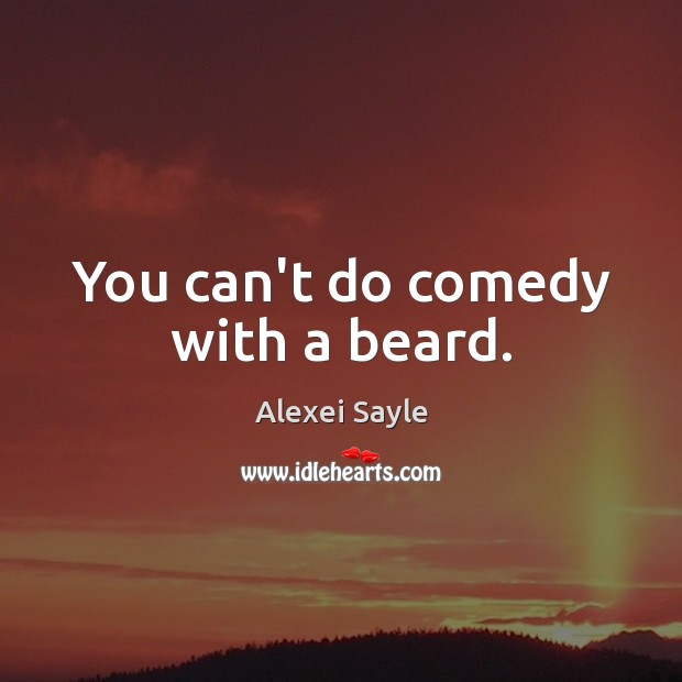 Image, You can't do comedy with a beard.