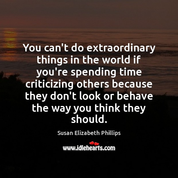 You can't do extraordinary things in the world if you're spending time Susan Elizabeth Phillips Picture Quote