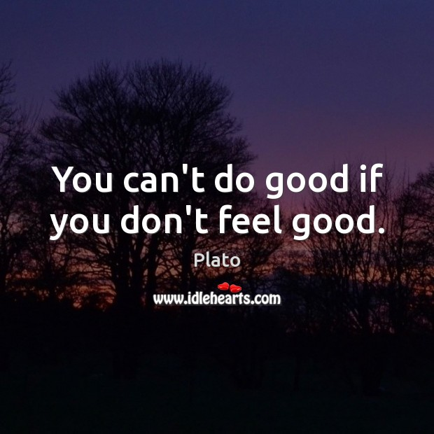 You can't do good if you don't feel good. Plato Picture Quote
