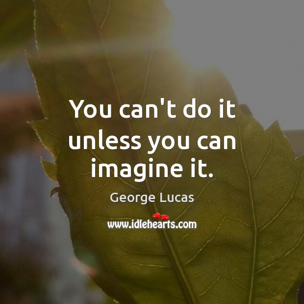 Image, You can't do it unless you can imagine it.