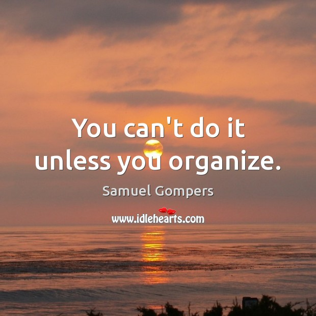 You can't do it unless you organize. Samuel Gompers Picture Quote