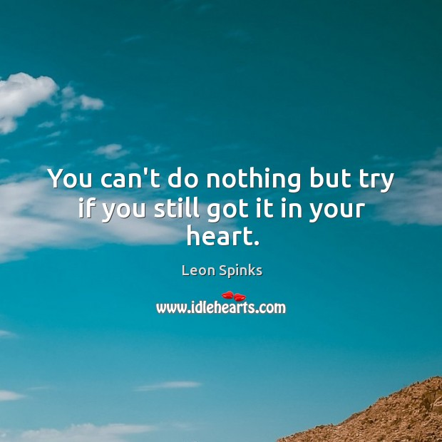 You can't do nothing but try if you still got it in your heart. Leon Spinks Picture Quote