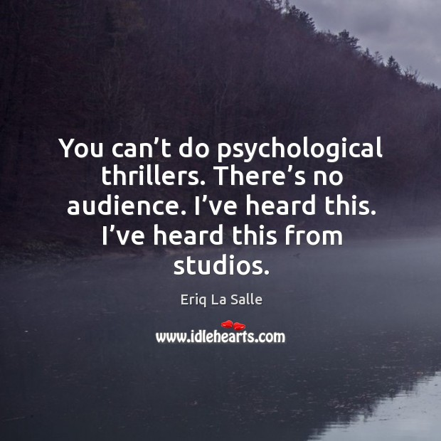 You can't do psychological thrillers. There's no audience. I've heard this. I've heard this from studios. Image