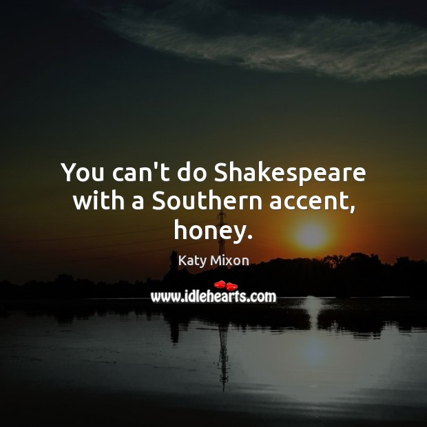 You can't do Shakespeare with a Southern accent, honey. Image