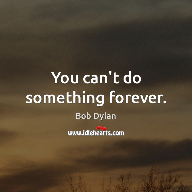 You can't do something forever. Image