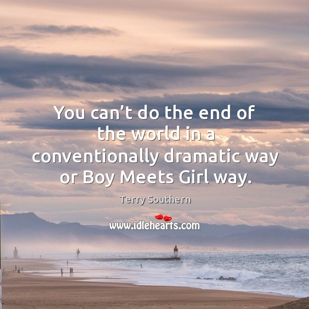 You can't do the end of the world in a conventionally dramatic way or boy meets girl way. Image