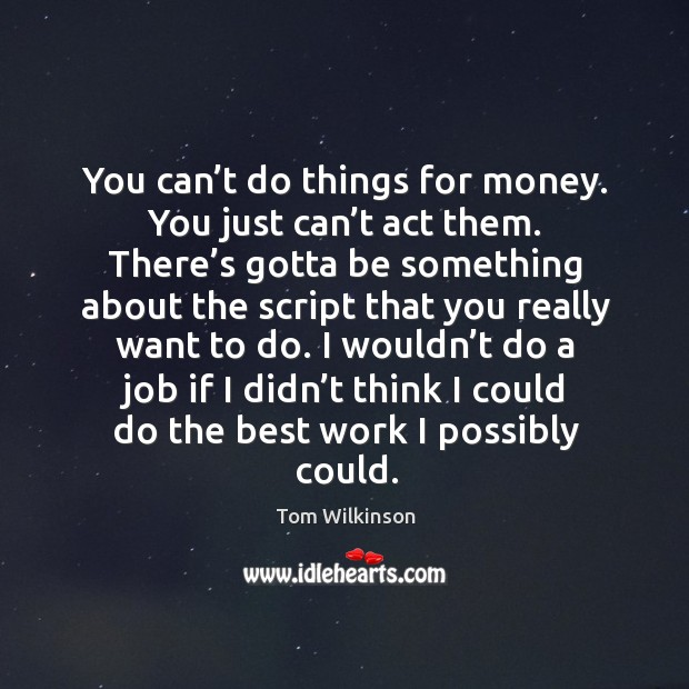 You can't do things for money. You just can't act them. There's gotta be something about Image