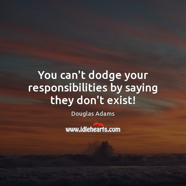 You can't dodge your responsibilities by saying they don't exist! Image