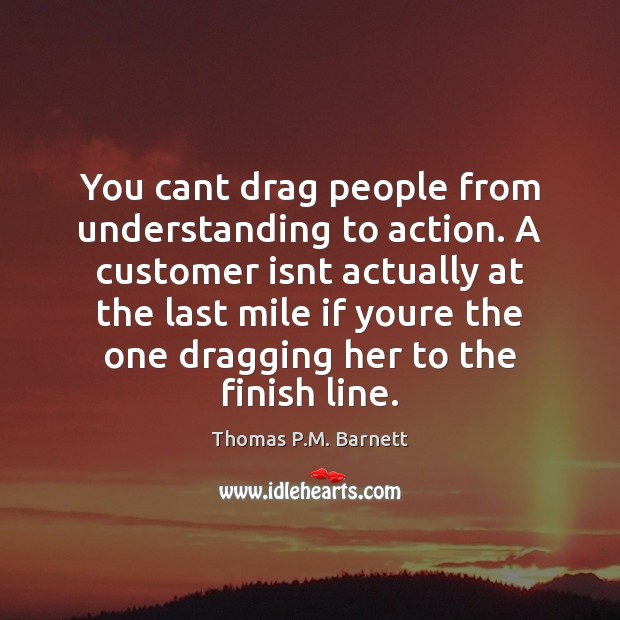 You cant drag people from understanding to action. A customer isnt actually Image