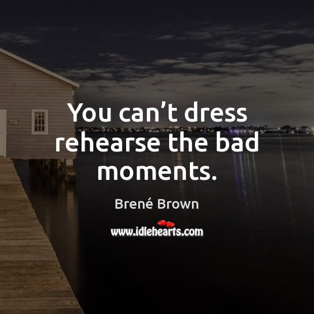 You can't dress rehearse the bad moments. Brené Brown Picture Quote