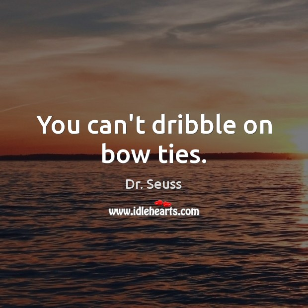You can't dribble on bow ties. Dr. Seuss Picture Quote