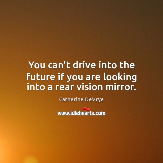 Image, You can't drive into the future if you are looking into a rear vision mirror.