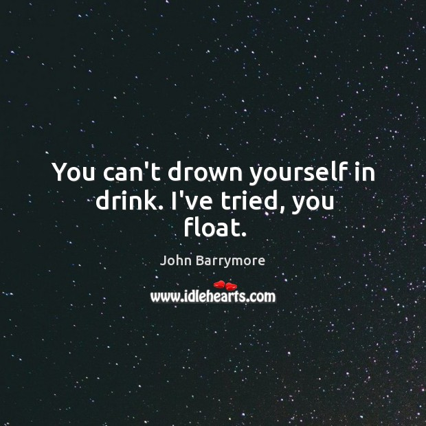 You can't drown yourself in drink. I've tried, you float. Image