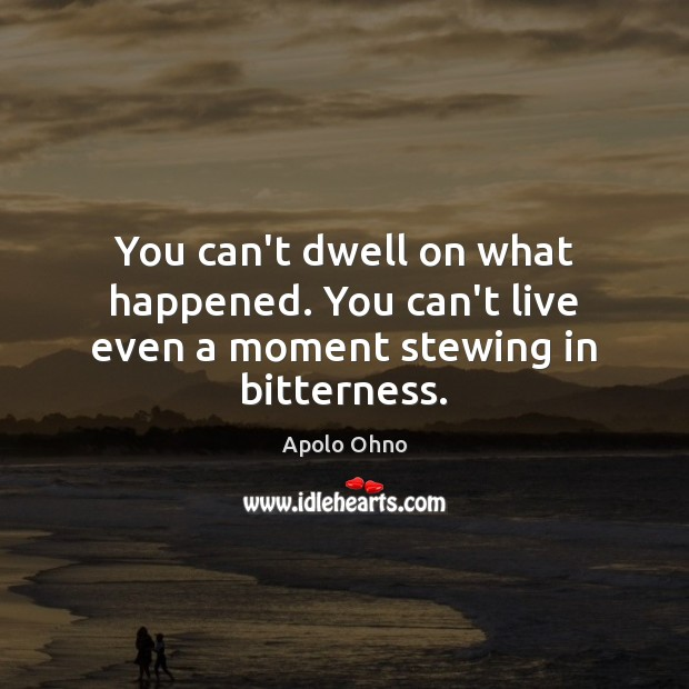 Image, You can't dwell on what happened. You can't live even a moment stewing in bitterness.