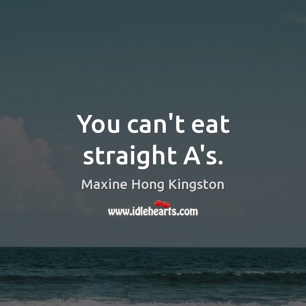You can't eat straight A's. Maxine Hong Kingston Picture Quote