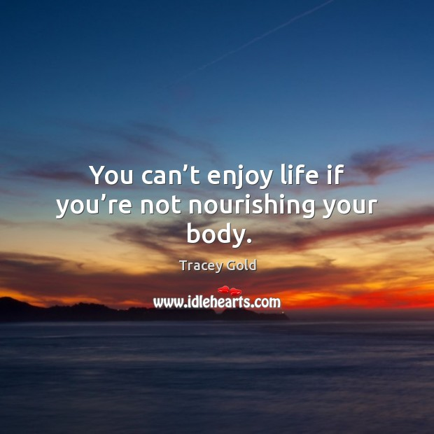 You can't enjoy life if you're not nourishing your body. Tracey Gold Picture Quote