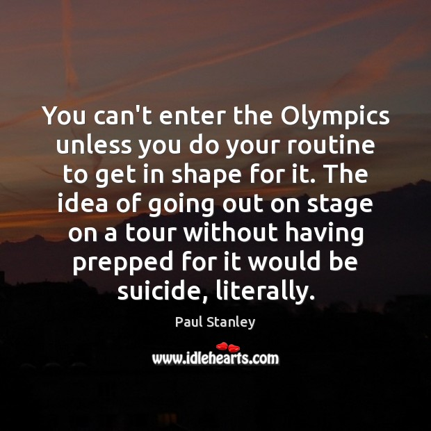 You can't enter the Olympics unless you do your routine to get Paul Stanley Picture Quote