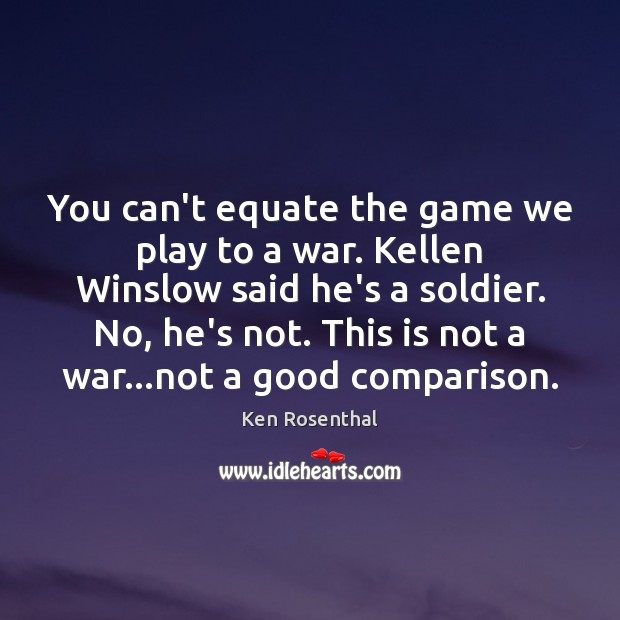 You can't equate the game we play to a war. Kellen Winslow Comparison Quotes Image