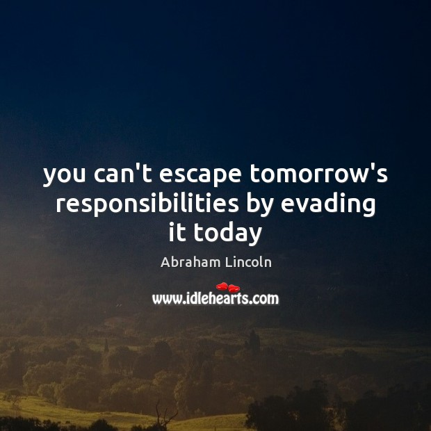 You can't escape tomorrow's responsibilities by evading it today Image