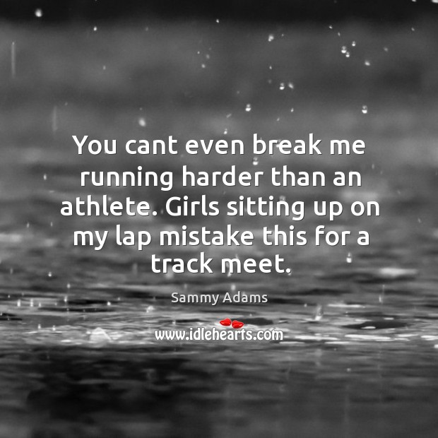 You cant even break me running harder than an athlete. Girls sitting up on my lap mistake this for a track meet. Image