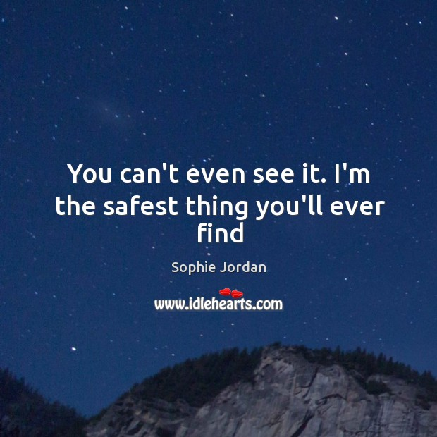You can't even see it. I'm the safest thing you'll ever find Sophie Jordan Picture Quote