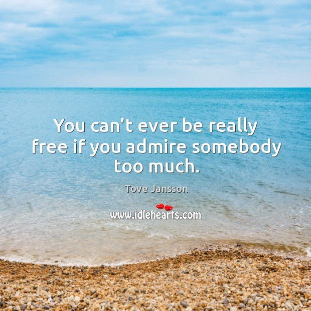 You can't ever be really free if you admire somebody too much. Tove Jansson Picture Quote